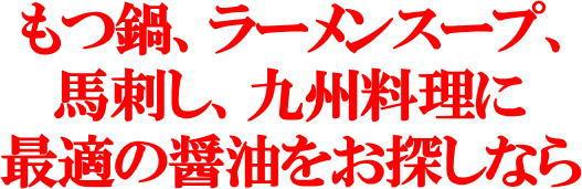 もつ鍋、ラーメンスープ、 馬刺し、九州料理に 最適の醤油をお探しなら