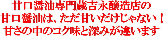 甘口醤油専門蔵吉永醸造店の 甘口醤油は、ただ甘いだけじゃない! 甘さの中のコク味と深みが違います