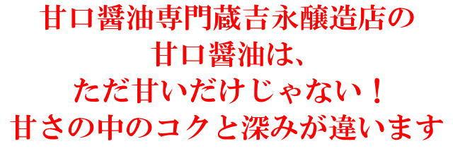 甘口醤油専門蔵吉永醸造店の 甘口醤油は、 ただ甘いだけじゃない! 甘さの中のコクと深みが違います